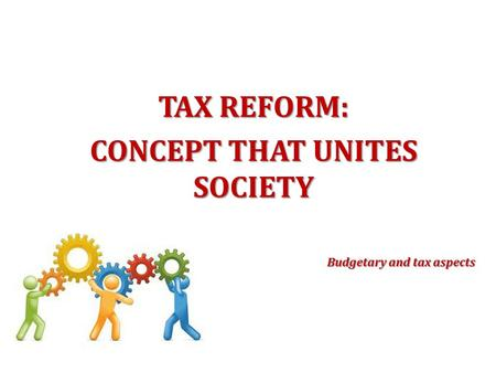 TAX REFORM: CONCEPT THAT UNITES SOCIETY Budgetary and tax aspects.