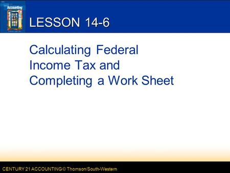 CENTURY 21 ACCOUNTING © Thomson/South-Western LESSON 14-6 Calculating Federal Income Tax and Completing a Work Sheet.