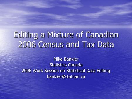 Editing a Mixture of Canadian 2006 Census and Tax Data Mike Bankier Statistics Canada 2006 Work Session on Statistical Data Editing