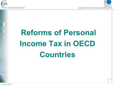27 March 2007 Centre for Tax Policy and Administration Organisation for Economic Co-operation and Development Reforms of Personal Income Tax in OECD Countries.