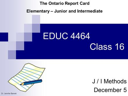 EDUC 4464 Class 16 J / I Methods December 5 The Ontario Report Card Elementary – Junior and Intermediate Dr. Jennifer Barnett.
