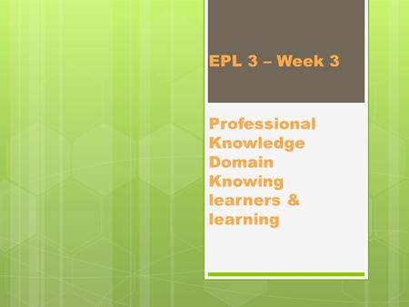 EPL 3 – Week 3 Professional Knowledge Domain Knowing learners & learning.