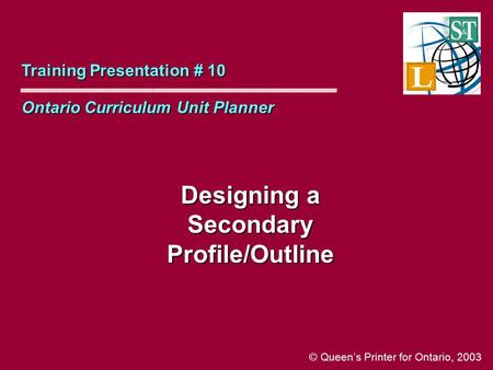 Designing a Secondary Profile/Outline Training Presentation # 10 Ontario Curriculum Unit Planner © Queen's Printer for Ontario, 2003.