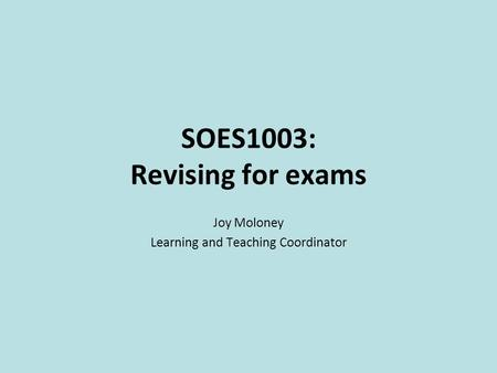 SOES1003: Revising for exams Joy Moloney Learning and Teaching Coordinator.