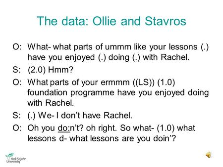 The data: Ollie and Stavros O:What- what parts of ummm like your lessons (.) have you enjoyed (.) doing (.) with Rachel. S: (2.0) Hmm? O:What parts of.