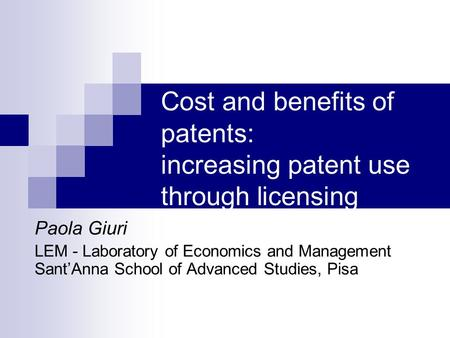 Cost and benefits of patents: increasing patent use through licensing Paola Giuri LEM - Laboratory of Economics and Management Sant'Anna School of Advanced.