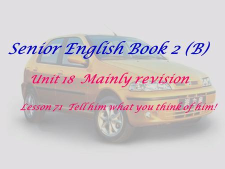 Senior English Book 2 (B) Unit 18 Mainly revision Lesson 71 Tell him what you think of him!