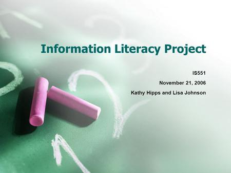 Information Literacy Project IS551 November 21, 2006 Kathy Hipps and Lisa Johnson.