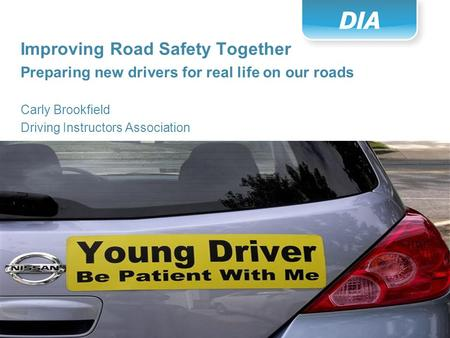 Slide: 1 Improving Road Safety Together Preparing new drivers for real life on our roads Carly Brookfield Driving Instructors Association.