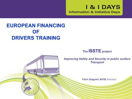 EUROPEAN FINANCING OF DRIVERS TRAINING The ISSTE project Improving Safety and Security in public surface Transport Florin Dragomir, RATB, Romania.