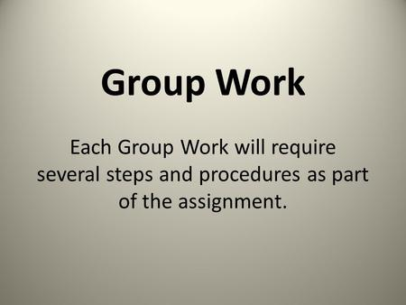 Group Work Each Group Work will require several steps and procedures as part of the assignment.