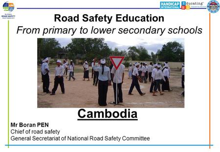 Road Safety Education From primary to lower secondary schools Mr Boran PEN Chief of road safety General Secretariat of National Road Safety Committee Cambodia.
