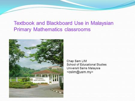Textbook and Blackboard Use in Malaysian Primary Mathematics classrooms Chap Sam LIM School of Educational Studies Universiti Sains Malaysia <cslim@usm.my>