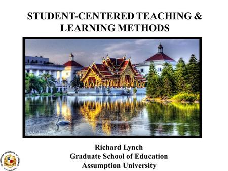 STUDENT-CENTERED TEACHING & LEARNING METHODS Richard Lynch Graduate School of Education Assumption University.
