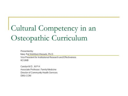 Cultural Competency in an Osteopathic Curriculum Presented by: Mary Pat Wohlford-Wessels, Ph.D. Vice President for Institutional Research and Effectiveness.