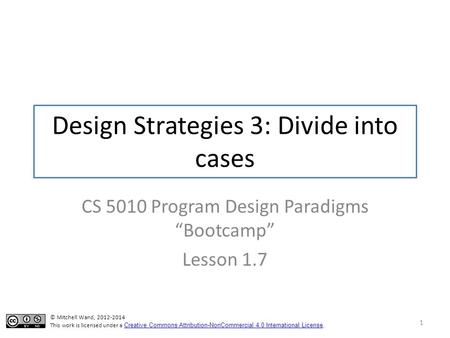 "Design Strategies 3: Divide into cases CS 5010 Program Design Paradigms ""Bootcamp"" Lesson 1.7 1 © Mitchell Wand, 2012-2014 This work is licensed under."