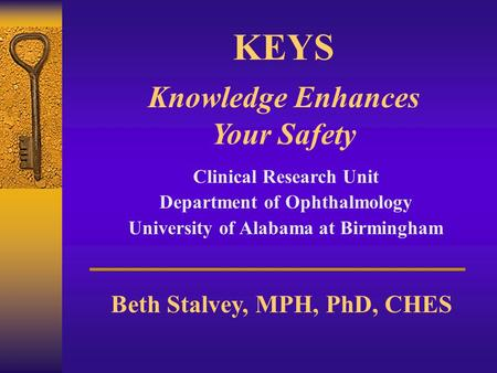 KEYS Knowledge Enhances Your Safety Clinical Research Unit Department of Ophthalmology University of Alabama at Birmingham Beth Stalvey, MPH, PhD, CHES.