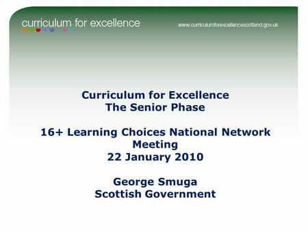 Curriculum for Excellence The Senior Phase 16+ Learning Choices National Network Meeting 22 January 2010 George Smuga Scottish Government.