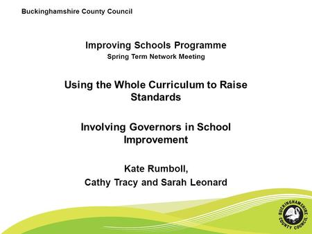 Buckinghamshire County Council Improving Schools Programme Spring Term Network Meeting Using the Whole Curriculum to Raise Standards Involving Governors.