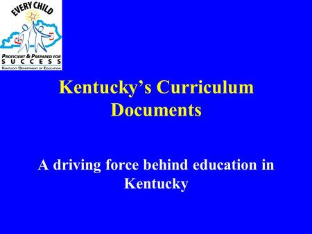 Kentucky's Curriculum Documents A driving force behind education in Kentucky.