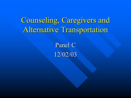 Counseling, Caregivers and Alternative Transportation Panel C 12/02/03.