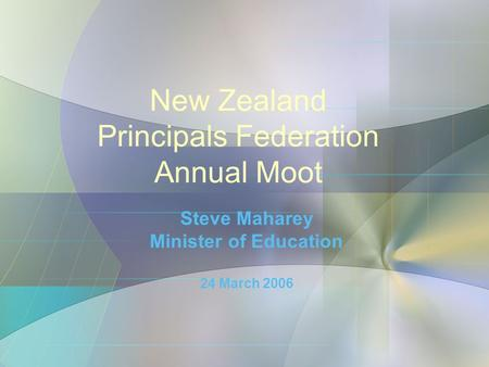 New Zealand Principals Federation Annual Moot Steve Maharey Minister of Education 24 March 2006.