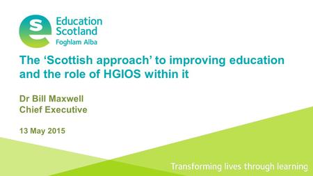 Transforming lives through learning The 'Scottish approach' to improving education and the role of HGIOS within it Dr Bill Maxwell Chief Executive 13 May.