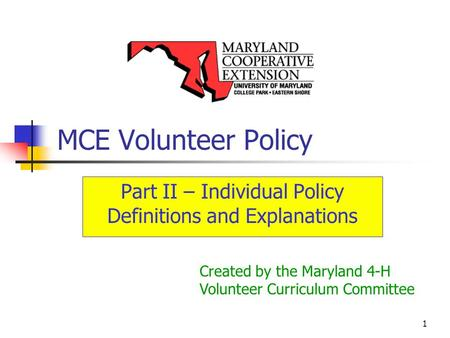 1 MCE Volunteer Policy Part II – Individual Policy Definitions and Explanations Created by the Maryland 4-H Volunteer Curriculum Committee.