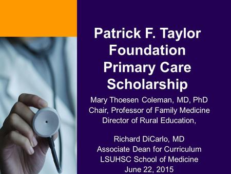 Patrick F. Taylor Foundation Primary Care Scholarship Mary Thoesen Coleman, MD, PhD Chair, Professor of Family Medicine Director of Rural Education, Richard.