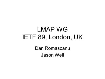 LMAP WG IETF 89, London, UK Dan Romascanu Jason Weil.