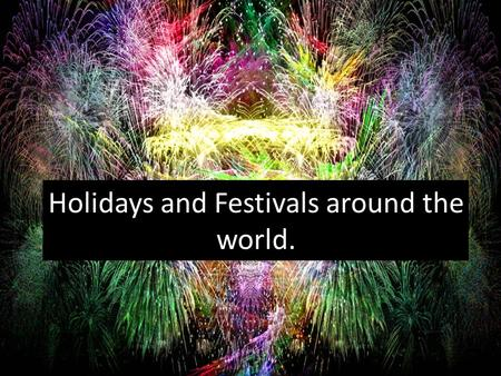 Holidays and Festivals around the world.. How do you celebrate New Year? Fireworks Party New Year's Resolutions.