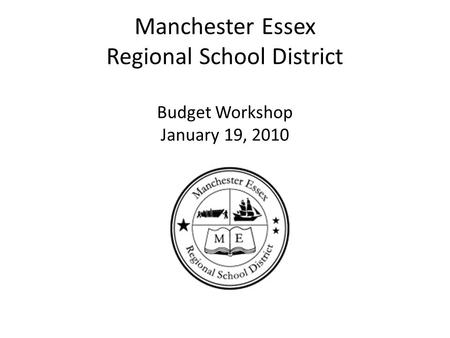 Manchester Essex Regional School District Budget Workshop January 19, 2010.