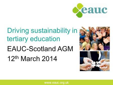 Www.eauc.org.uk Driving sustainability in tertiary education EAUC-Scotland AGM 12 th March 2014.
