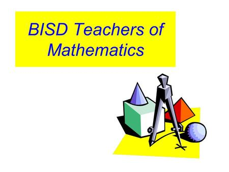 BISD Teachers of Mathematics. Teachers should actively use a wide variety of resources, including presenters, in the mathematics classroom in order to.