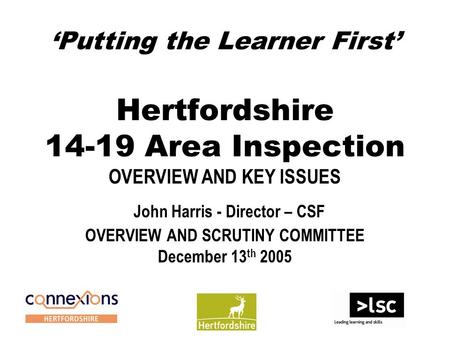 'Putting the Learner First' Hertfordshire 14-19 Area Inspection OVERVIEW AND KEY ISSUES John Harris - Director – CSF OVERVIEW AND SCRUTINY COMMITTEE December.