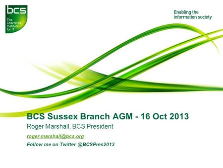 BCS Sussex Branch AGM - 16 Oct 2013 Roger Marshall, BCS President Follow me on
