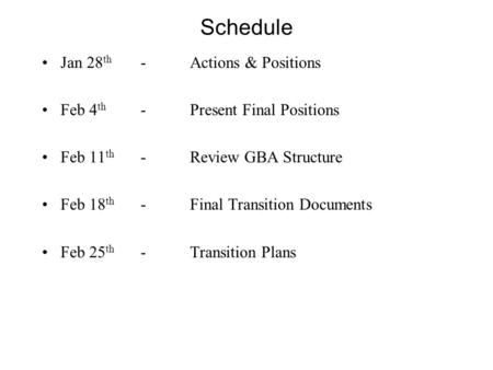 Schedule Jan 28 th -Actions & Positions Feb 4 th -Present Final Positions Feb 11 th -Review GBA Structure Feb 18 th -Final Transition Documents Feb 25.