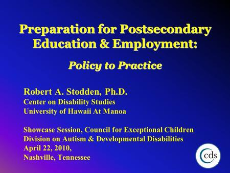 Preparation for Postsecondary Education & Employment: Policy to Practice Robert A. Stodden, Ph.D. Center on Disability Studies University of Hawaii At.