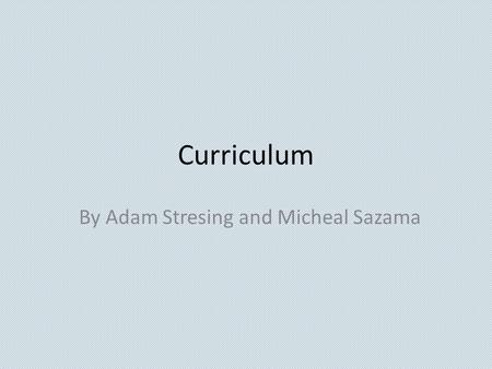 Curriculum By Adam Stresing and Micheal Sazama. What is Curriculum? Discuss with the person next to you for a minute how you define curriculum. And then.
