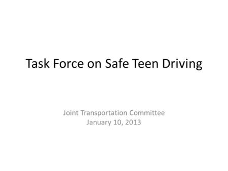 Task Force on Safe Teen Driving Joint Transportation Committee January 10, 2013.