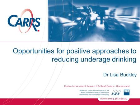 Opportunities for positive approaches to reducing underage drinking Dr Lisa Buckley.