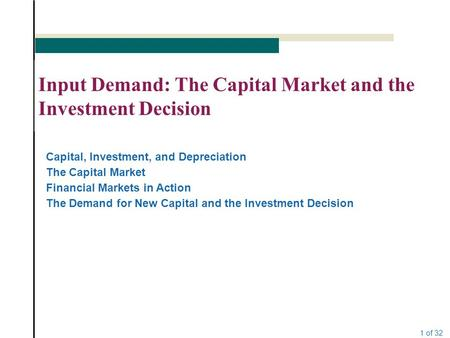 1 of 32 Input Demand: The Capital Market and the Investment Decision Capital, Investment, and Depreciation The Capital Market Financial Markets in Action.