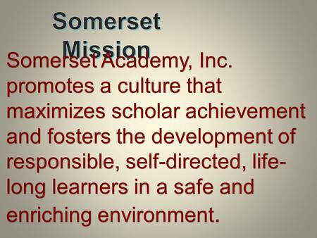 Somerset Academy, Inc. promotes a culture that maximizes scholar achievement and fosters the development of responsible, self-directed, life- long learners.