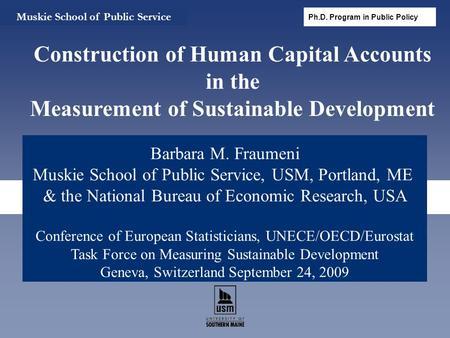 Barbara M. Fraumeni Muskie School of Public Service, USM, Portland, ME & the National Bureau of Economic Research, USA Conference of European Statisticians,