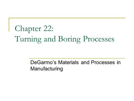Chapter 22: Turning and Boring Processes DeGarmo's Materials and Processes in Manufacturing.