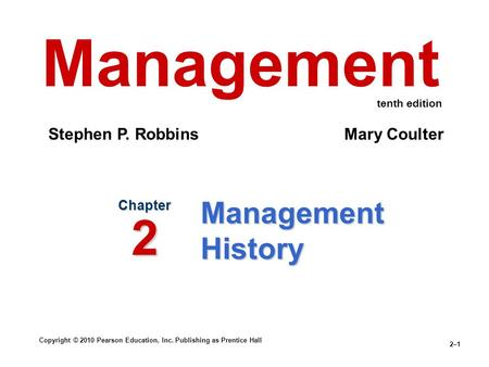 Copyright © 2010 Pearson Education, Inc. Publishing as Prentice Hall 2–1 Management History Chapter 2 Management Stephen P. Robbins Mary Coulter tenth.