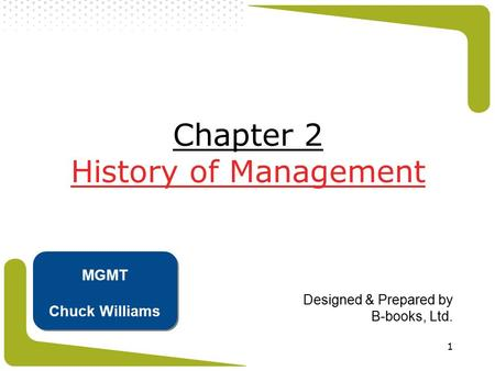 1 Chapter 2 History of Management Designed & Prepared by B-books, Ltd. MGMT Chuck Williams.