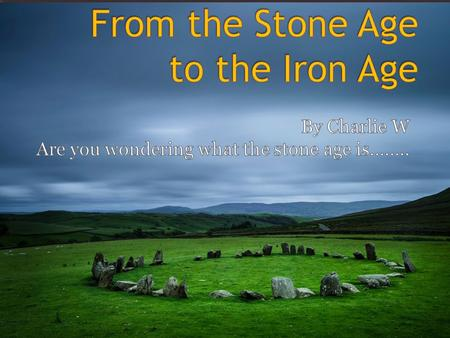  This is a presentation about the stone age to the Iron age. It is about Britain in the past. It is the beginning of human life! Are you ready to go.