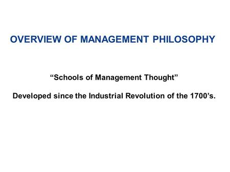 "OVERVIEW OF MANAGEMENT PHILOSOPHY ""Schools of Management Thought"" Developed since the Industrial Revolution of the 1700's."