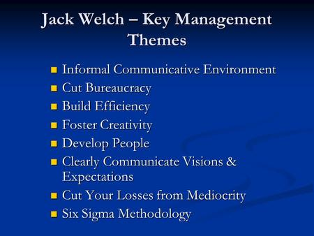 Jack Welch – Key Management Themes Informal Communicative Environment Informal Communicative Environment Cut Bureaucracy Cut Bureaucracy Build Efficiency.